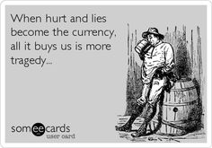 When hurt and lies become the currency, all it buys us is more tragedy...