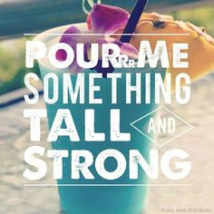 Pour me something tall & strong