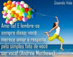 """O """"eu"""" que os outros veem... Ame-se! E lembre-se sempre disso: você merece amor e respeito pelo simples fato de você ser você! (Andrew Matthews)"""