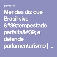 Mendes diz que Brasil vive 'tempestade perfeita' e defende parlamentarismo   Política   G1