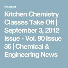 Kitchen Chemistry Classes Take Off   September 3, 2012 Issue - Vol. 90 Issue 36   Chemical & Engineering News