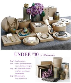 Easy and inexpensive ideas to organize your jewelry display party table.     Steps:  1.	Cardboard nesting boxes   2.	Fabric remnant   3.	Flowers (fresh or synthetic)  4.	Vases (hardware store or around the house)