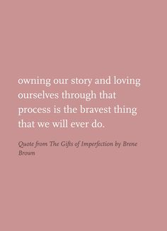 Owning our story and loving ourselves through that process is the bravest thing that we will ever do. Quote from The Gifts of Imperfection by Brene Brown