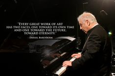 """""""Every great work of art has two faces, one toward its own time and one toward the future, toward eternity."""" Daniel Barenboim"""