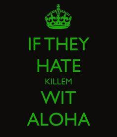 If they hate, kill 'em with aloha