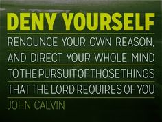 Deny yourself, renounce your own reason, and direct your whole mind to the pursuit of those things which the Lord requires of you, and which you are to seek only because they are pleasing to Him. Christian Messages, Christian Quotes, Bible Verse Pictures, Bible Verses, Christian Living, Christian Faith, John Calvin Quotes, Joseph Prince