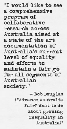 "Quote from Bob Douglas of Australia21 - from the report ""Advance Australia Fair? What to do about growing inequality in Australia"" http://www.australia21.org.au/publication-archive/advance-australia-fair-what-to-do-about-growing-inequality-in-australia/#.U74-Q7GyKW8"