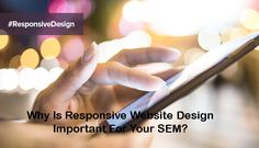 Why Is Responsive Website Design Important For Your SEM?