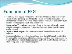 Function of EEG <ul><li>The EEG uses highly conductive silver electrodes coated with silver-chloride and gold cup electrod...