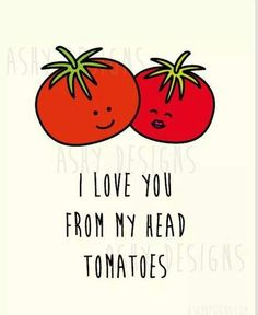 I love you from my head tomatoes.