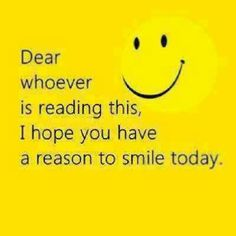 Dear whoever is reading this, I hope you have a reason to smile today. #smile #today #behappy