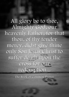 All glory be to thee, Almighty God, our heavenly Father, for that thou, of thy tender mercy, didst give thine only Son Jesus Christ to suffer death upon the cross for our redemption...
