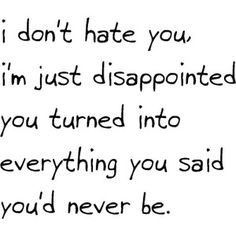 """""""I don't hate you, I'm just disappointed you turned into everything you said you'd never be."""""""
