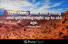 Try to keep your soul young and quivering right up to old age. - George Sand