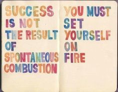 Success is not a result of spontaneous combustion, you must set yourself on fire