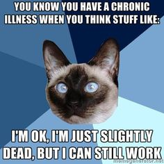 You know you have a chronic illness when you think stuff like: I'm ok, I'm just slightly dead, but I can still work.