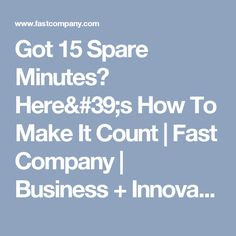 Got 15 Spare Minutes? Here's How To Make It Count | Fast Company | Business + Innovation