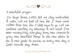 In tough times, Lord, let me stay motivated & calm. Let me look at how far I have come rather than how far I still have to go. Let me continue counting my blessings & not what I have been missing. May everyday bring new chances to grow, new beautiful things to see, new plans to do, & new goals to pursue, as every new day is God's miracle day.