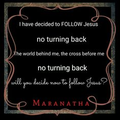 I have decided to follow Jesus; No turning back Though I may wonder, I still will follow; No turning back The world behind me, the cross before me; No turning back Though none go with me, still I will follow; No turning back Will you decide now to follow Jesus? No turning back  #MARANATHA  Philippians 3:7-14 (KJV)  But what things were gain to me, those I counted loss for Christ. Yea doubtless, and I count all things but loss for the excellency of the knowledge of Christ Jesus my Lord: for…