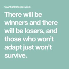There will be winners and there will be losers, and those who won't adapt just won't survive.
