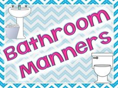 "FREE ""Bathroom Manners"" postersIn blue and pink chevron themeIncludes:- bathroom- boys bathroom- girls bathroom- bathroom manners- wash (picture of sink)- flush (picture of toilet)- clean up (picture of garbage can)- dry (picture of towels)- be quick (picture of clock)"