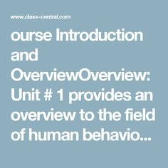 ourse Introduction and OverviewOverview: Unit # 1 provides an overview to the field of human behavioral genetics and to this course. We will begin by discussing the early history of the field and how behavioral genetic research influenced and was influenced by the eugenics movement. Once this historical context has been established, we will define the field of behavioral genetics and use this definition to provide an overview of the course. This week's lectures will end with two case studies…
