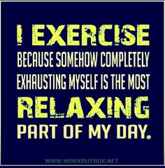 I exercise because somehow completely exhausting myself is the most relaxing part of my day | Makes me sleep like a baby | Motivation