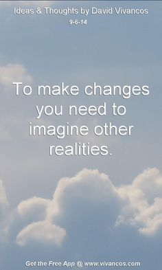 """September 6th 2014 Idea, """"To make changes you need to imagine other realities."""" https://www.youtube.com/watch?v=jvtfkAkSF14 #quote"""