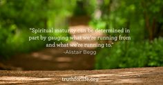 """""""Spiritual maturity can be determined in part by gauging what we're running from and what we're running to."""" -Alistair Begg"""