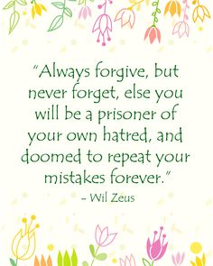 """""""Always forgive, but never forget, else you will be a prisoner of your own hatred, and doomed to repeat your mistakes forever.""""  - Wil Zeus"""