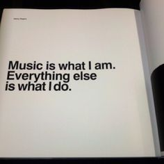 Music is who I am. Everything else is what I do.