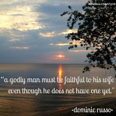 """""""a godly man must be faithful to his wife even though he does not have one yet."""" -dominic russo"""