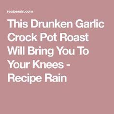 This Drunken Garlic Crock Pot Roast Will Bring You To Your Knees - Recipe Rain