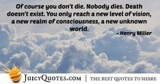 """""""Of course you don't die. Nobody dies. Death doesn't exist. You only reach a new level of vision, a new realm of consciousness, a new unknown world. Afterlife Quotes, Paradise Quotes, Dog Heaven Quotes, Henry Miller, Jokes Quotes, Quotes About God, Daily Quotes, Be Yourself Quotes, Consciousness"""