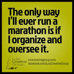 The only way I'll ever run a marathon is if I organize and oversee it.