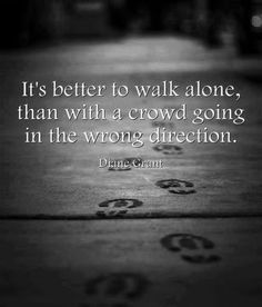 It's better to walk alone, than with a crowd going in the wrond direction. (Take the road less traveled)