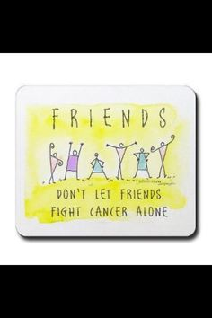 Friends don't let friends fight cancer alone