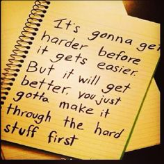 it's gunna get harder before it gets easier. but it will get better. you just gotta make it through the hard stuff worth it