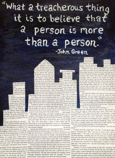 """What a treacherous thing it is to believe that a person is more than a person."" - John Green, Paper towns"