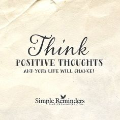 Think positive thoughts and your life will change! — Simple Reminders