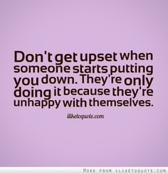 Dont get upset when someone starts putting you down. Theyre only doing it because theyre unhappy with themselves.