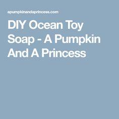 DIY Ocean Toy Soap - A Pumpkin And A Princess