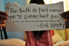 """""""The truth is, everyone is going to hurt you. You just have to find the one worth suffering through.""""  Bob Marley"""