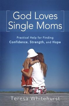 God Loves Single Moms: Practical Help for Finding Confidence, Strength, and Hope by Teresa Whitehurst