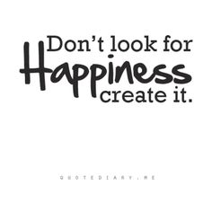 Dont look for Happiness, create it.