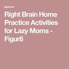 Right Brain Home Practice Activities for Lazy Moms - Figur8