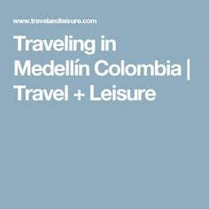 Traveling in Medellín Colombia | Travel + Leisure