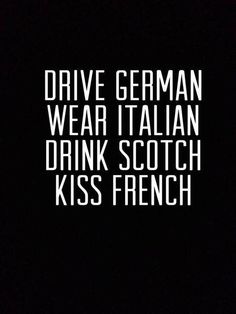 Drive an Audi S8, Wear a Canali suit, Drink Ardbeg Kelpie and well what are the french famous for?
