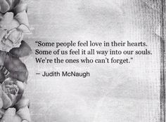 Some people feel love in their hearts. Some of us feel it all way into our souls. We're the ones who can't forget.