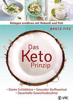 Das Keto-Prinzip: Ketogen ernähren mit Kokosöl und Fett: Starke Schilddrüse - gesunder Stoffwechsel - dauerhafte Gewichtsabnahme von Bruce Fife